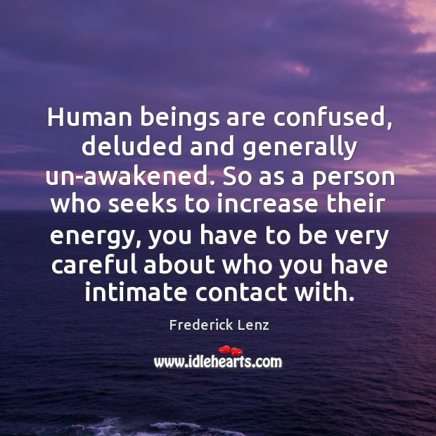 Human beings are confused, deluded and generally un-awakened. So as a person Image