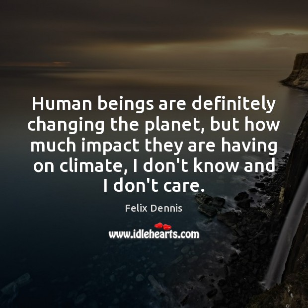 Human beings are definitely changing the planet, but how much impact they I Don't Care Quotes Image