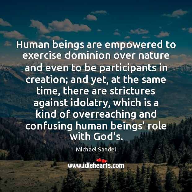 Human beings are empowered to exercise dominion over nature and even to Image