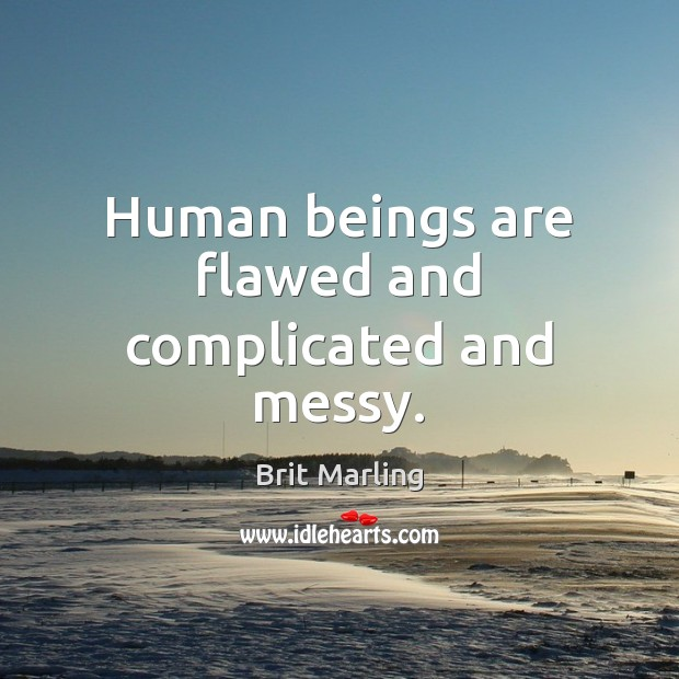 Human beings are flawed and complicated and messy. Image