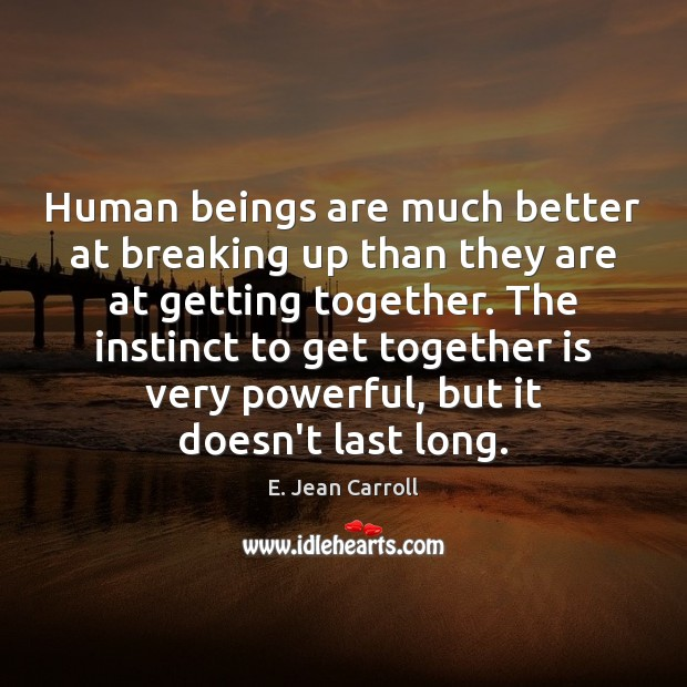 Human beings are much better at breaking up than they are at Image
