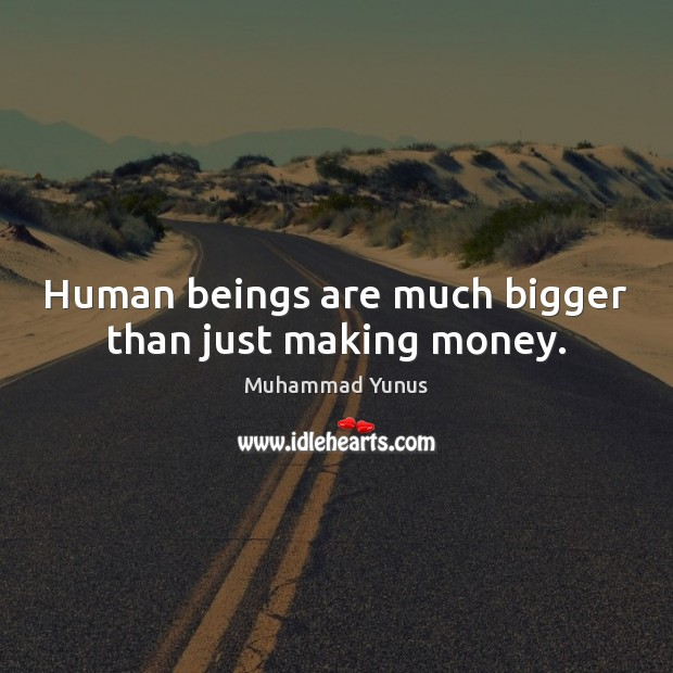 Human beings are much bigger than just making money. Muhammad Yunus Picture Quote