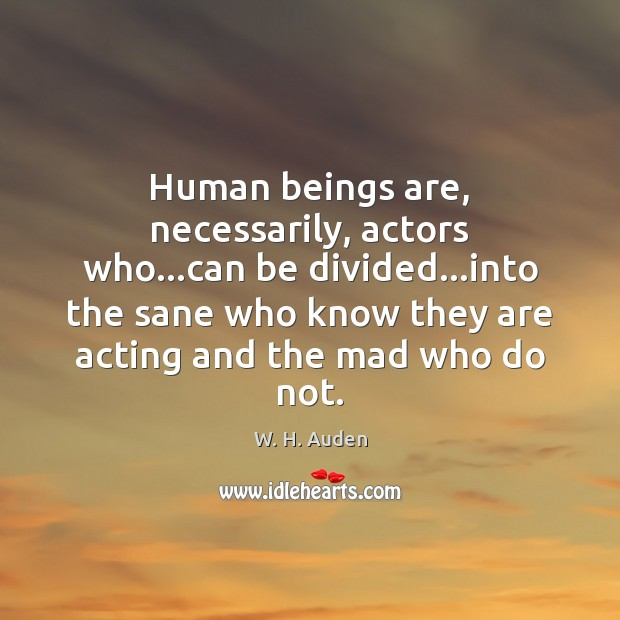 Human beings are, necessarily, actors who…can be divided…into the sane Image