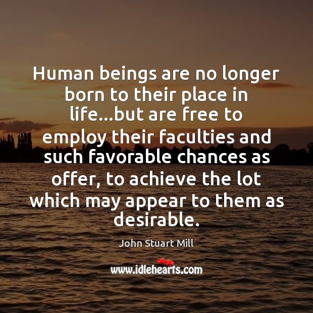 Human beings are no longer born to their place in life…but John Stuart Mill Picture Quote