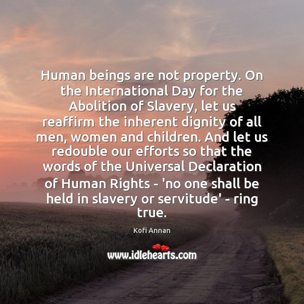Human beings are not property. On the International Day for the Abolition Kofi Annan Picture Quote