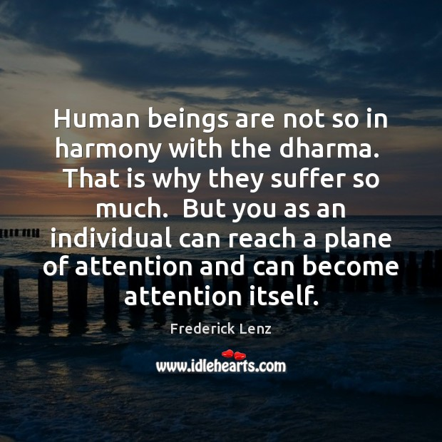 Human beings are not so in harmony with the dharma.  That is Image