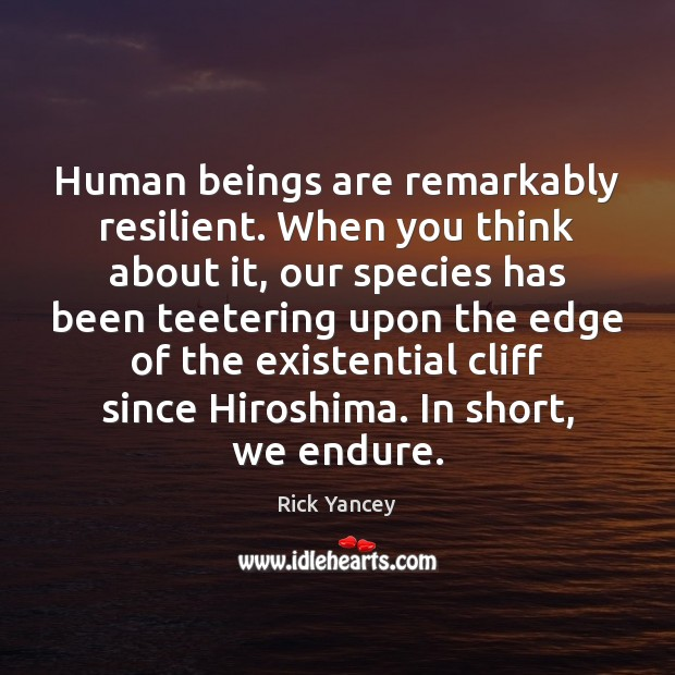 Human beings are remarkably resilient. When you think about it, our species Rick Yancey Picture Quote
