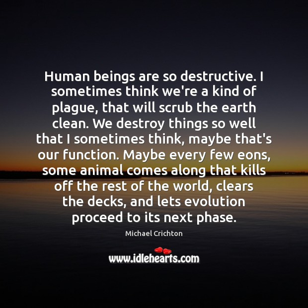 Human beings are so destructive. I sometimes think we're a kind of Image