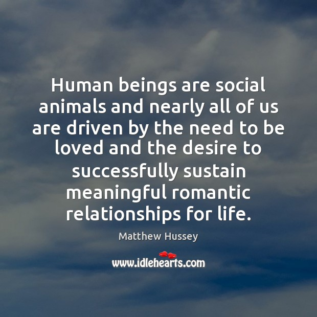 Human beings are social animals and nearly all of us are driven To Be Loved Quotes Image