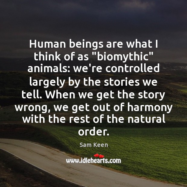 "Human beings are what I think of as ""biomythic"" animals: we're controlled Sam Keen Picture Quote"
