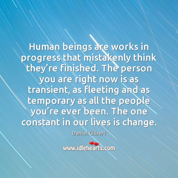 Human beings are works in progress that mistakenly think they're finished. Daniel Gilbert Picture Quote
