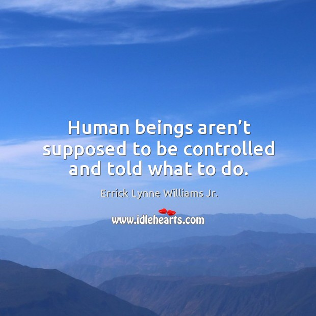 Human beings aren't supposed to be controlled and told what to do. Image