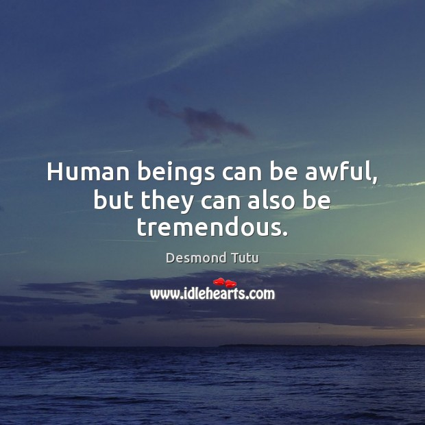 Human beings can be awful, but they can also be tremendous. Desmond Tutu Picture Quote