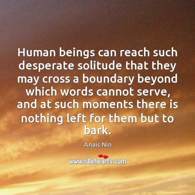 Human beings can reach such desperate solitude that they may cross a Anais Nin Picture Quote