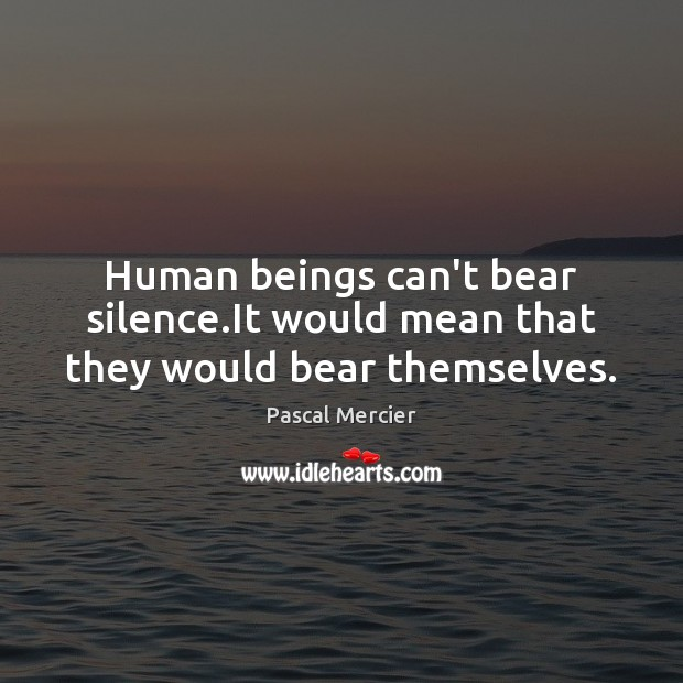 Human beings can't bear silence.It would mean that they would bear themselves. Image
