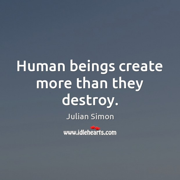 Human beings create more than they destroy. Julian Simon Picture Quote