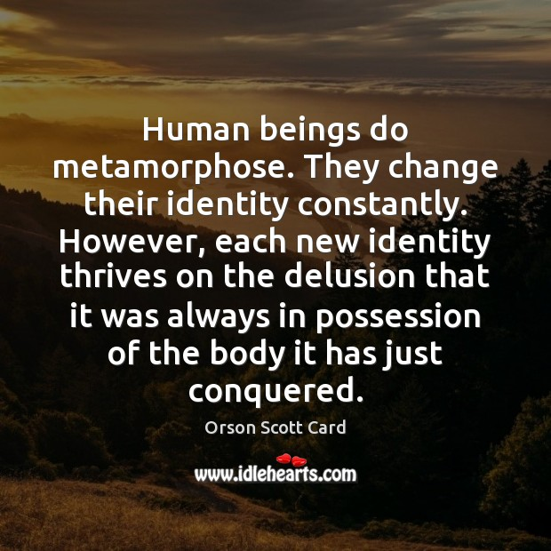 Human beings do metamorphose. They change their identity constantly. However, each new Orson Scott Card Picture Quote