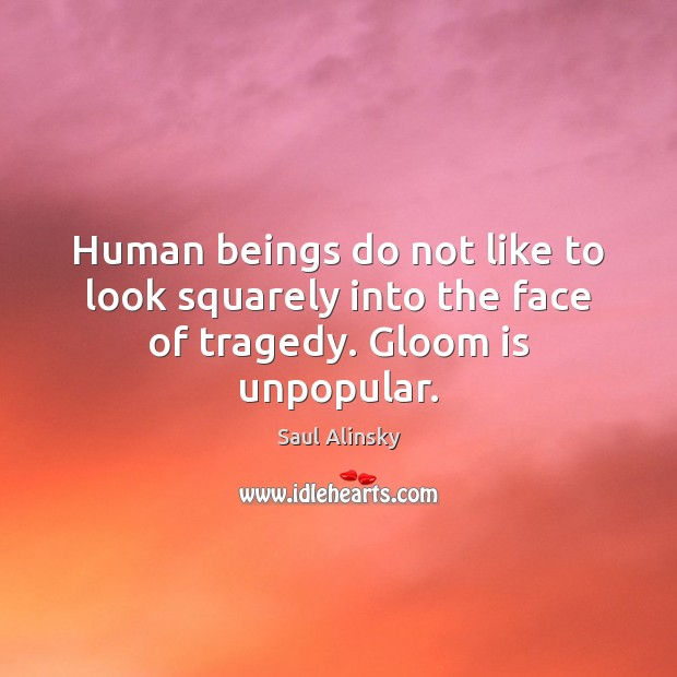 Human beings do not like to look squarely into the face of tragedy. Gloom is unpopular. Saul Alinsky Picture Quote
