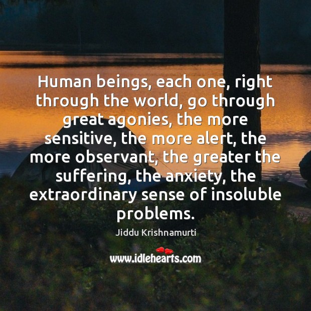 Human beings, each one, right through the world, go through great agonies, Jiddu Krishnamurti Picture Quote