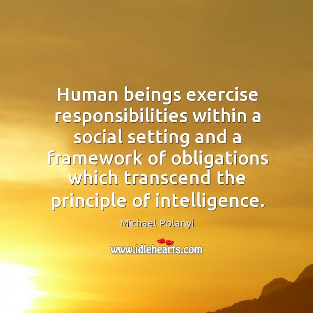 Human beings exercise responsibilities within a social setting and a framework Michael Polanyi Picture Quote