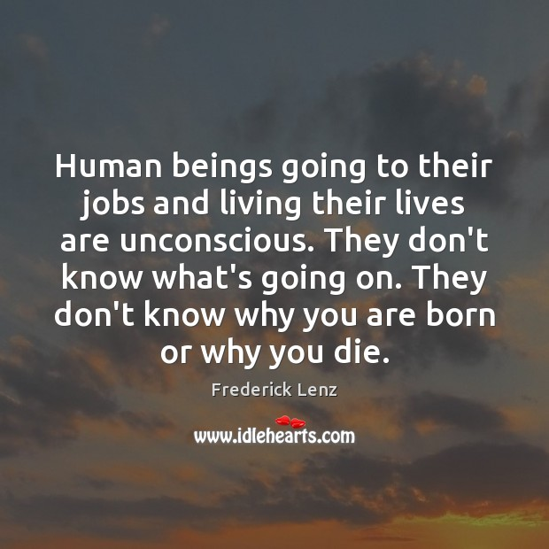 Human beings going to their jobs and living their lives are unconscious. Image
