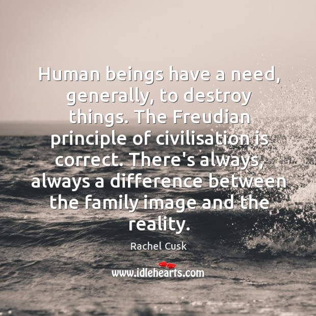Human beings have a need, generally, to destroy things. The Freudian principle Rachel Cusk Picture Quote