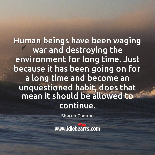 Human beings have been waging war and destroying the environment for long Sharon Gannon Picture Quote