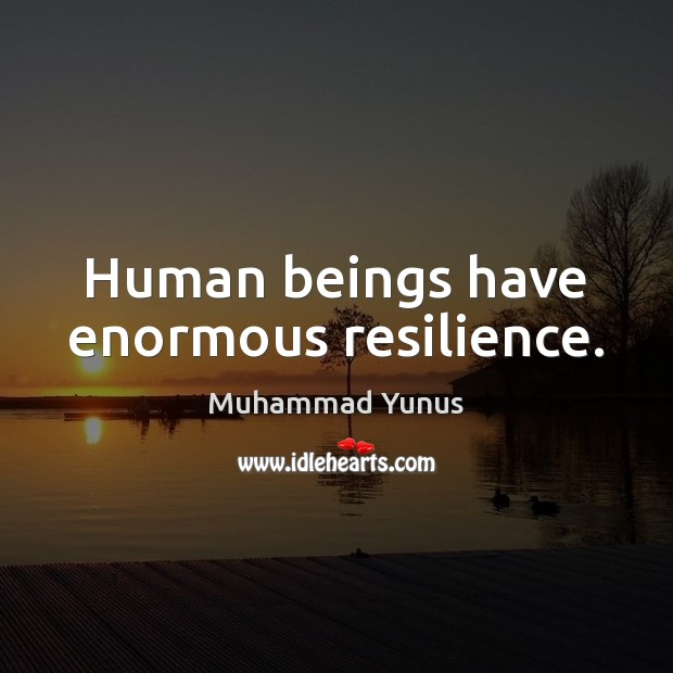 Human beings have enormous resilience. Muhammad Yunus Picture Quote