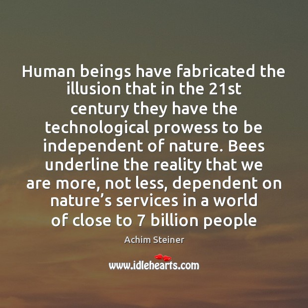 Human beings have fabricated the illusion that in the 21st century they Image