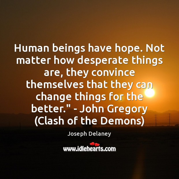Human beings have hope. Not matter how desperate things are, they convince Image