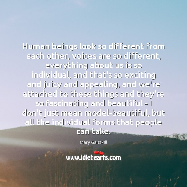 Human beings look so different from each other, voices are so different, Mary Gaitskill Picture Quote