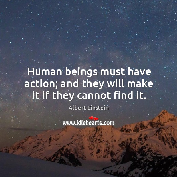Human beings must have action; and they will make it if they cannot find it. Image