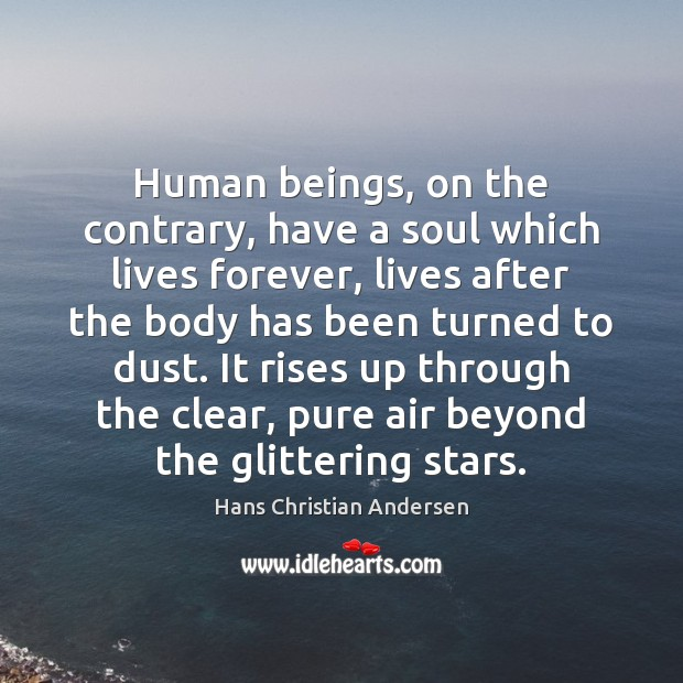 Image, Human beings, on the contrary, have a soul which lives forever, lives