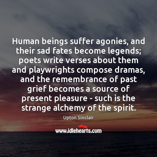 Human beings suffer agonies, and their sad fates become legends; poets write Image