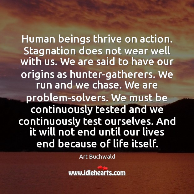 Human beings thrive on action. Stagnation does not wear well with us. Image