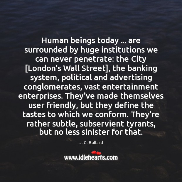 Human beings today … are surrounded by huge institutions we can never penetrate: Image