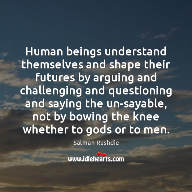 Human beings understand themselves and shape their futures by arguing and challenging Salman Rushdie Picture Quote