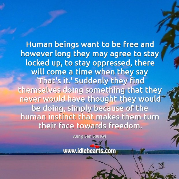 Human beings want to be free and however long they may agree Image