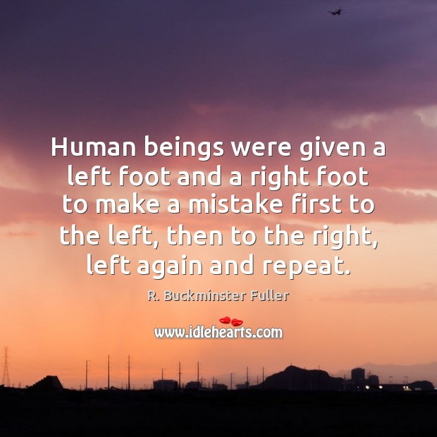 Human beings were given a left foot and a right foot to R. Buckminster Fuller Picture Quote