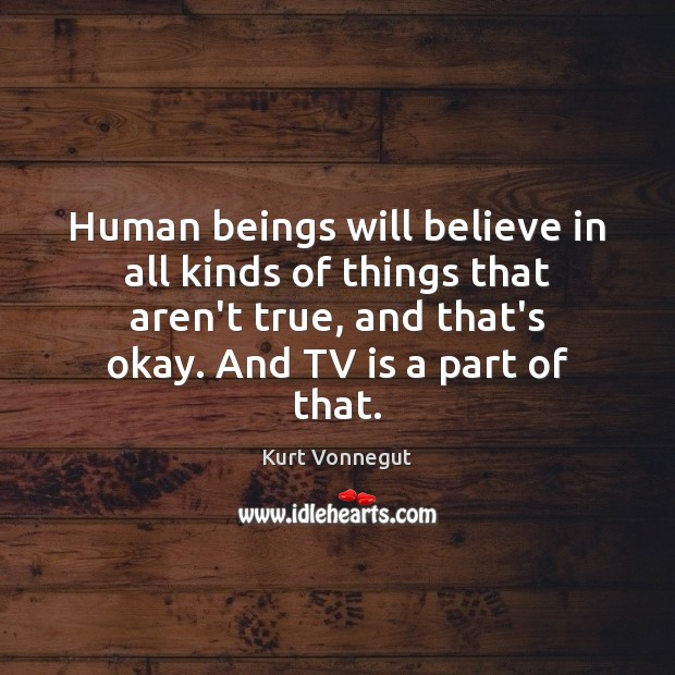 Human beings will believe in all kinds of things that aren't true, Image