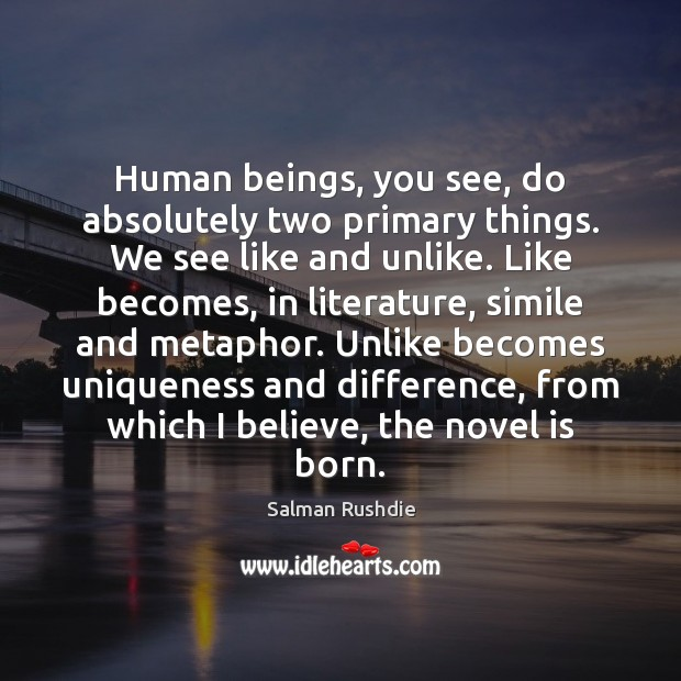 Human beings, you see, do absolutely two primary things. We see like Salman Rushdie Picture Quote