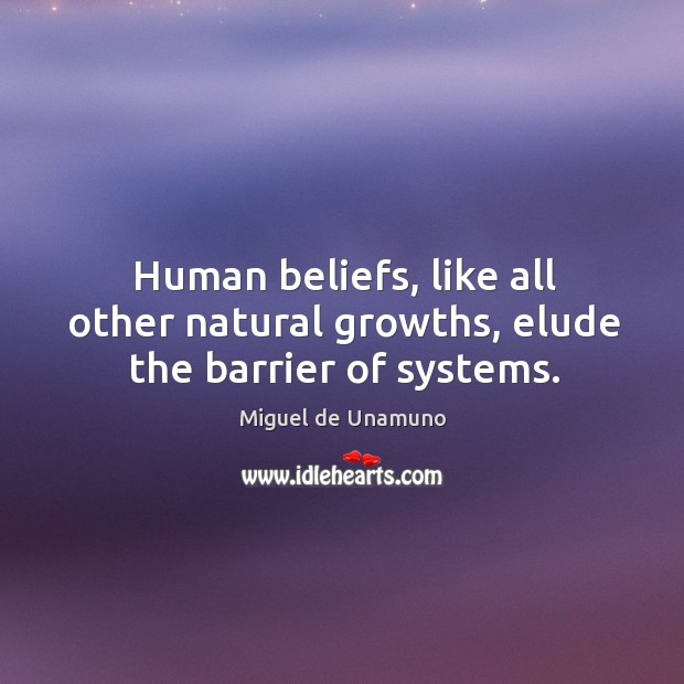 Human beliefs, like all other natural growths, elude the barrier of systems. Image
