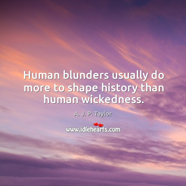Human blunders usually do more to shape history than human wickedness. A. J. P. Taylor Picture Quote