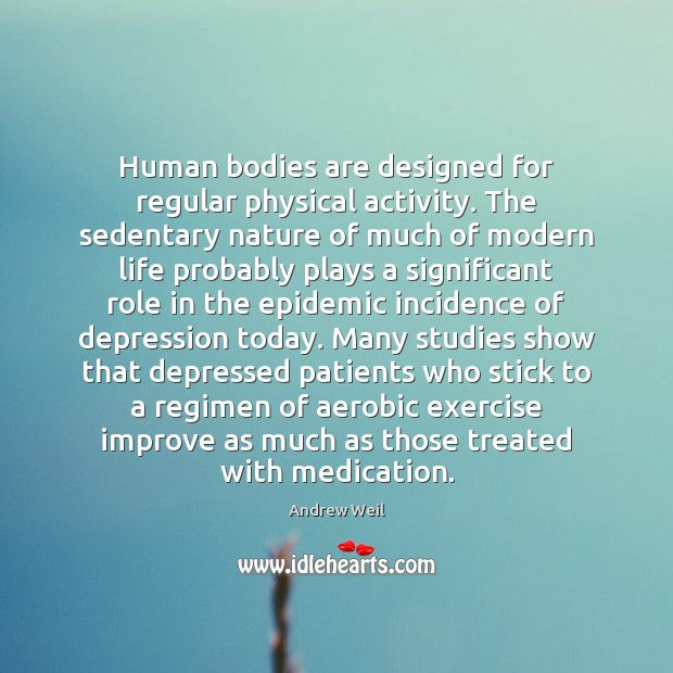 Human bodies are designed for regular physical activity. The sedentary nature of Andrew Weil Picture Quote