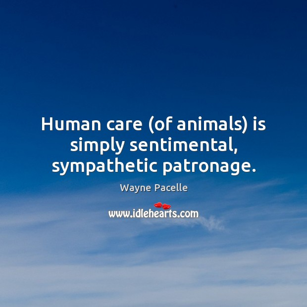 Human care (of animals) is simply sentimental, sympathetic patronage. Image