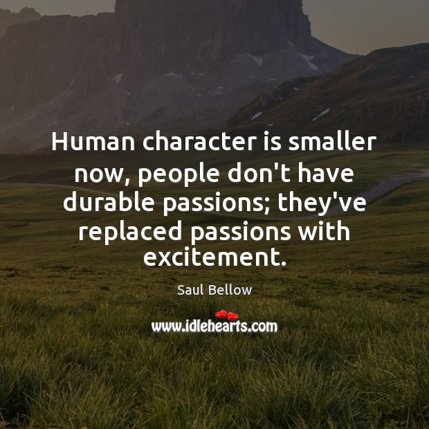 Human character is smaller now, people don't have durable passions; they've replaced Saul Bellow Picture Quote