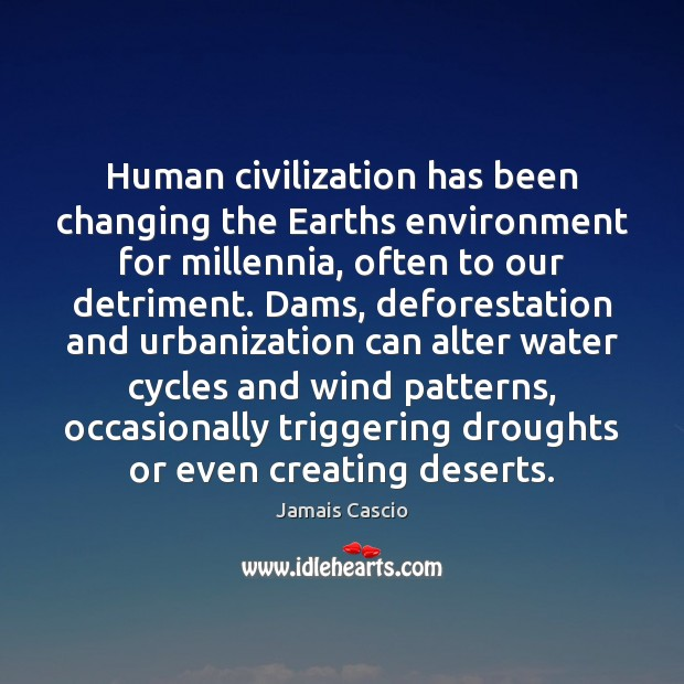 Human civilization has been changing the Earths environment for millennia, often to Image