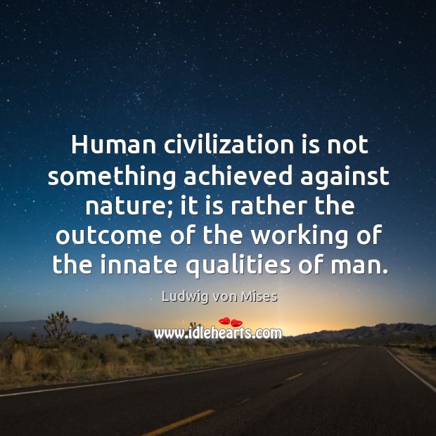 Human civilization is not something achieved against nature; it is rather the outcome of the working of the innate qualities of man. Image