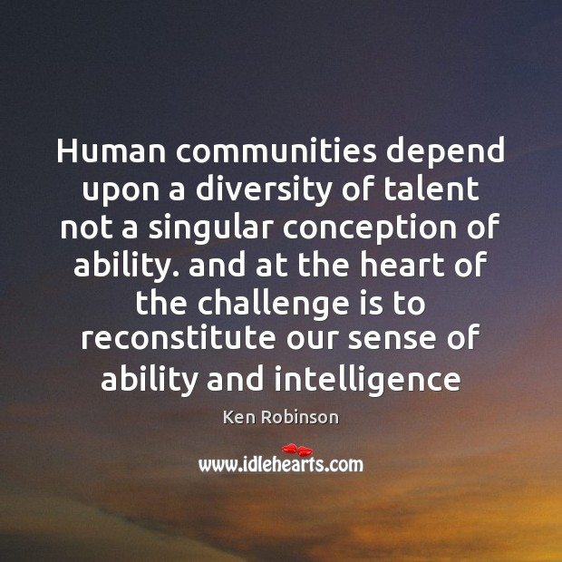 Human communities depend upon a diversity of talent not a singular conception Ken Robinson Picture Quote