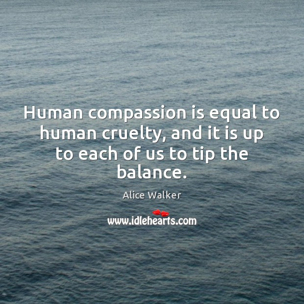 Human compassion is equal to human cruelty, and it is up to each of us to tip the balance. Compassion Quotes Image